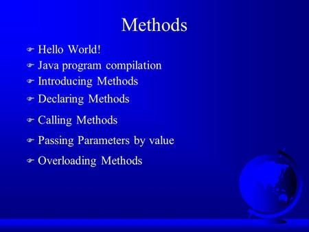 Methods F Hello World! F Java program compilation F Introducing Methods F Declaring Methods F Calling Methods F Passing Parameters by value F Overloading.
