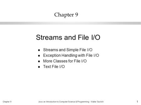 Chapter 9Java: an Introduction to Computer Science & Programming - Walter Savitch 1 Chapter 9 l Streams and Simple File I/O l Exception Handling with File.