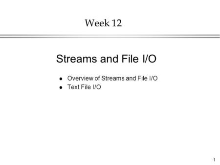 1 Week 12 l Overview of Streams and File I/O l Text File I/O Streams and File I/O.