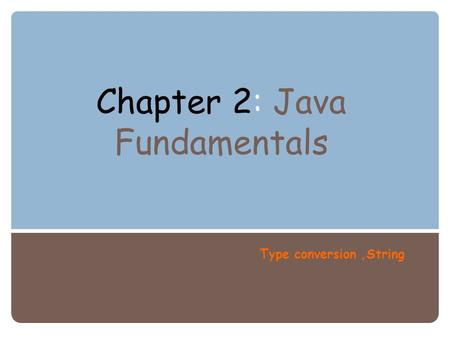 Chapter 2: Java Fundamentals Type conversion,String.