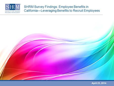 SHRM Survey Findings: Employee Benefits in California—Leveraging Benefits to Recruit Employees April 23, 2014.