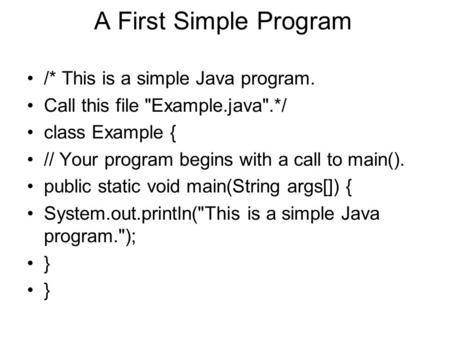 A First Simple Program /* This is a simple Java program. Call this file Example.java.*/ class Example { // Your program begins with a call to main().