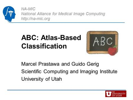 NA-MIC National Alliance for Medical Image Computing  ABC: Atlas-Based Classification Marcel Prastawa and Guido Gerig Scientific Computing.