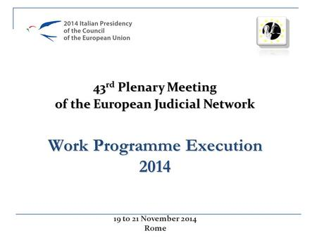 Work Programme Execution 2014 43 rd Plenary Meeting of the European Judicial Network 19 to 21 November 2014 Rome.