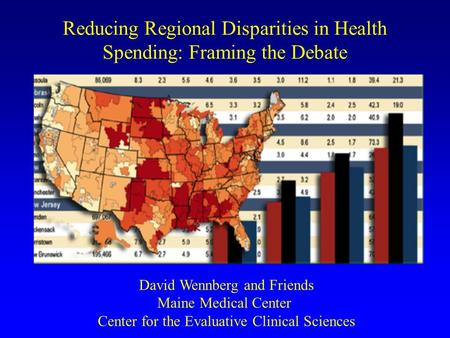 Reducing Regional Disparities in Health Spending: Framing the Debate David Wennberg and Friends Maine Medical Center Center for the Evaluative Clinical.