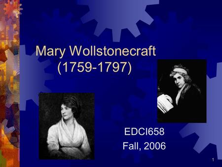 1 Mary Wollstonecraft (1759-1797) EDCI658 Fall, 2006.