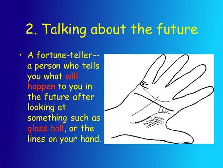 2. Talking about the future A fortune-teller-- a person who tells you what will happen to you in the future after looking at something such as glass ball,