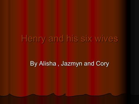 Henry and his six wives By Alisha, Jazmyn and Cory.