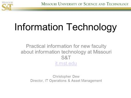 Information Technology Practical information for new faculty about information technology at Missouri S&T it.mst.edu Christopher Dew Director, IT Operations.