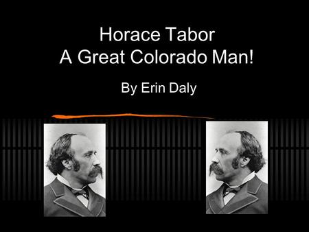 Horace Tabor A Great Colorado Man! By Erin Daly. Biography Model.