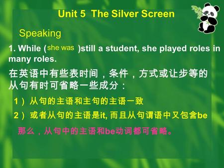 Unit 5 The Silver Screen Speaking 1. While ( )still a student, she played roles in many roles. she was 在英语中有些表时间,条件,方式或让步等的 从句有时可省略一些成分: 1 ) 从句的主语和主句的主语一致.