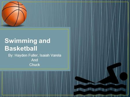 Swimming and Basketball By: Hayden Fuller, Isaiah Varela And Chuck.