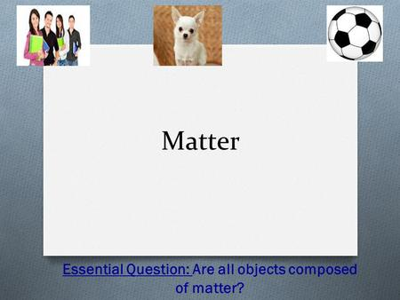 Matter Essential Question: Are all objects composed of matter?