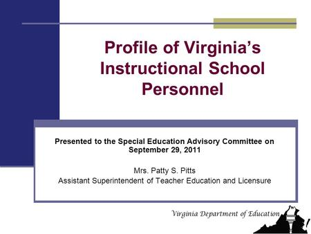 Profile of Virginia's Instructional School Personnel Presented to the Special Education Advisory Committee on September 29, 2011 Mrs. Patty S. Pitts Assistant.