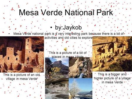 Mesa Verde National Park by:Jaykob Mesa Verde national park is a very interesting park because there is a lot of activities and old cities to explore This.