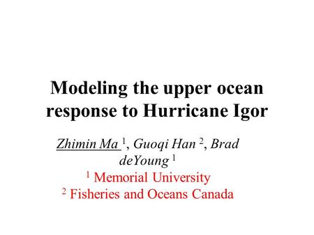 Modeling the upper ocean response to Hurricane Igor Zhimin Ma 1, Guoqi Han 2, Brad deYoung 1 1 Memorial University 2 Fisheries and Oceans Canada.