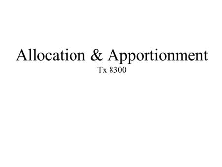 Allocation & Apportionment Tx 8300. Learning Objectives 1.Explain the __________ of allocation and apportionment rules, 2.Apply _______ allocation and.