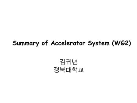 Summary of Accelerator System (WG2) 김귀년 경북대학교. Presentations for WG2 -Polarized Electron Source for ILC in Korea - ( 김귀년 ( 경북대 ), 박성주 (PAL)) - ILC Bunch.