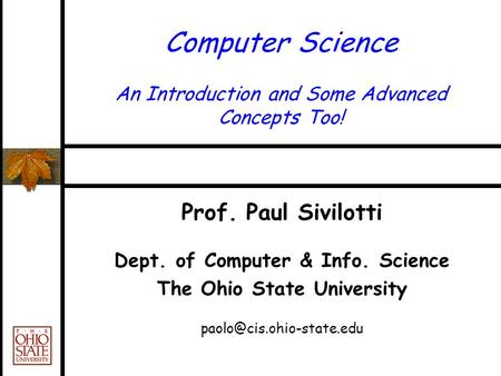 Computer Science An Introduction and Some Advanced Concepts Too! Prof. Paul Sivilotti Dept. of Computer & Info. Science The Ohio State University