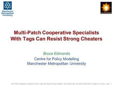 Multi-Patch Cooperative Specialists With Tags Can Resist Strong Cheaters, Bruce Edmonds, Feb 2013, ECMS 2013, Aalesund, Norway, slide 1 Multi-Patch Cooperative.