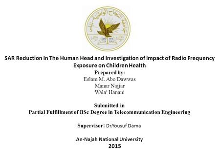 SAR Reduction In The Human Head and Investigation of Impact of Radio Frequency Exposure on Children Health Prepared by: Eslam M. Abo Dawwas Manar Najjar.