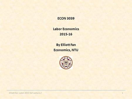 ECON 3039 Labor Economics 2015-16 By Elliott Fan Economics, NTU Elliott Fan: Labor 2015 Fall Lecture 21.