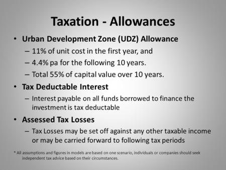 Taxation - Allowances Urban Development Zone (UDZ) Allowance – 11% of unit cost in the first year, and – 4.4% pa for the following 10 years. – Total 55%