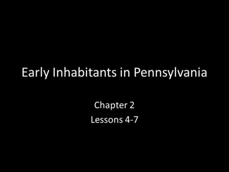 Early Inhabitants in Pennsylvania Chapter 2 Lessons 4-7.