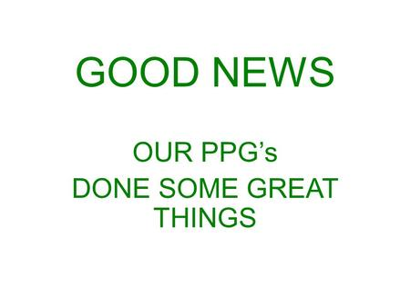 GOOD NEWS OUR PPG's DONE SOME GREAT THINGS. GOOD NEWS 1 OUR PPG REINVENTS ITSELF.