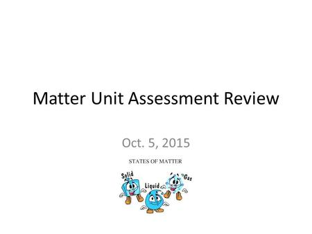 Matter Unit Assessment Review Oct. 5, 2015. #1. 10 physical properties 1. size Density Mass Volume Physical state Magnetism Temperature Color shape.