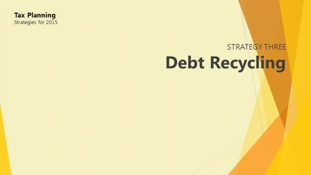 STRATEGY THREE Debt Recycling Tax Planning Strategies for 2015.