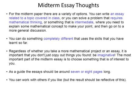 Midterm Essay Thoughts For the midterm paper there are a variety of options. You can write an essay related to a topic covered in class, or you can solve.