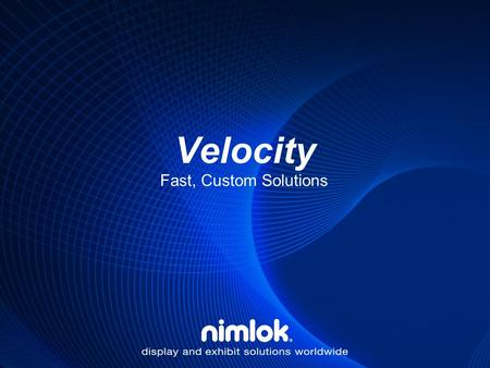 Velocity Fast, Custom Solutions. What is Velocity? Custom Exhibits with Modular Convenience Incredible Packaging and Clearly Marked Components for Easy-of-Use.