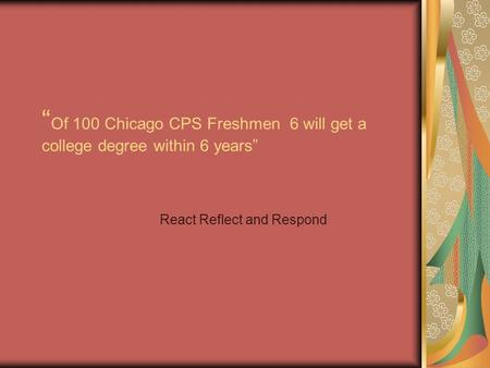 """ Of 100 Chicago CPS Freshmen 6 will get a college degree within 6 years"" React Reflect and Respond."