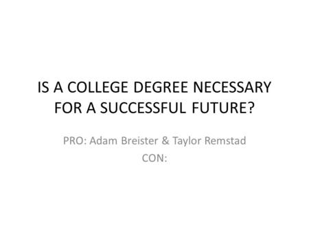 IS A COLLEGE DEGREE NECESSARY FOR A SUCCESSFUL FUTURE? PRO: Adam Breister & Taylor Remstad CON: