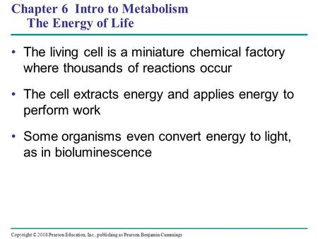 Chapter 6 Intro to Metabolism The Energy of Life The living cell is a miniature chemical factory where thousands of reactions occur The cell extracts energy.