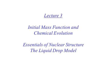 Lecture 3 Initial Mass Function and Chemical Evolution Essentials of Nuclear Structure The Liquid Drop Model.