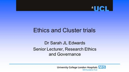 Ethics and Cluster trials Dr Sarah JL Edwards Senior Lecturer, Research Ethics and Governance.