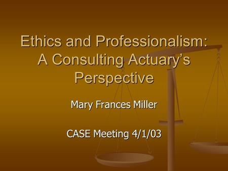 Ethics and Professionalism: A Consulting Actuary's Perspective Mary Frances Miller CASE Meeting 4/1/03.
