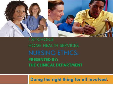1ST CHOICE HOME HEALTH SERVICES NURSING ETHICS: PRESENTED BY: THE CLINICAL DEPARTMENT Doing the right thing for all involved.