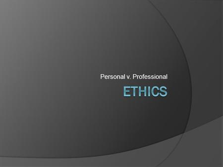 Personal v. Professional. Personal Ethics Personal ethics is a branch of Philosophy that addresses the question of morality through a set of behavioral.