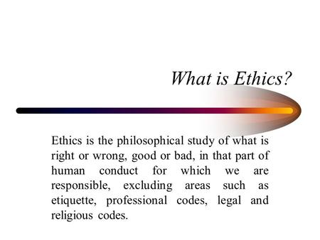 What is Ethics? Ethics is the philosophical study of what is right or wrong, good or bad, in that part of human conduct for which we are responsible, excluding.