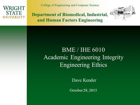 College of Engineering and Computer Science Department of Biomedical, Industrial, and Human Factors Engineering BME / IHE 6010 Academic Engineering Integrity.