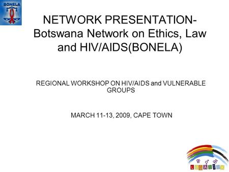 NETWORK PRESENTATION- Botswana Network on Ethics, Law and HIV/AIDS(BONELA) REGIONAL WORKSHOP ON HIV/AIDS and VULNERABLE GROUPS MARCH 11-13, 2009, CAPE.