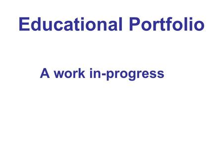 Educational Portfolio A work in-progress. Capture who you are as pedagogue What message do you want to send?
