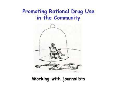 Promoting Rational Drug Use in the Community Working with journalists.