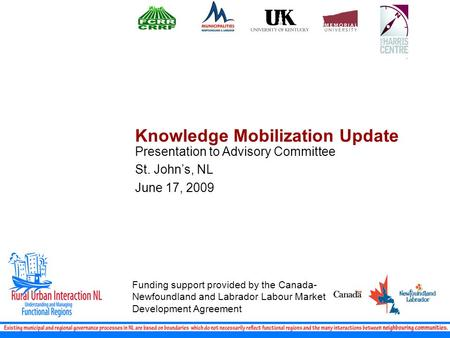 Knowledge Mobilization Update Presentation to Advisory Committee St. John's, NL June 17, 2009 Funding support provided by the Canada- Newfoundland and.