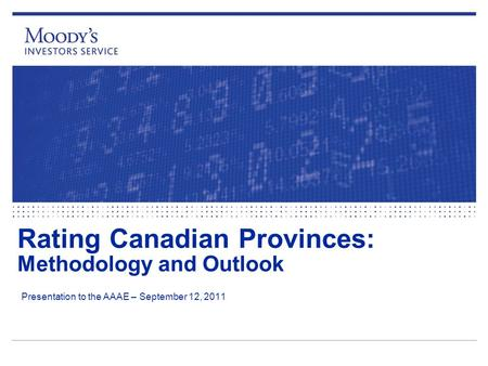 Rating Canadian Provinces: Methodology and Outlook Presentation to the AAAE – September 12, 2011.