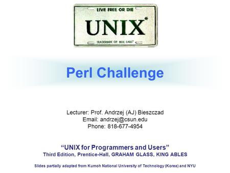 "Perl Challenge Lecturer: Prof. Andrzej (AJ) Bieszczad   Phone: 818-677-4954 ""UNIX for Programmers and Users"" Third Edition, Prentice-Hall,"