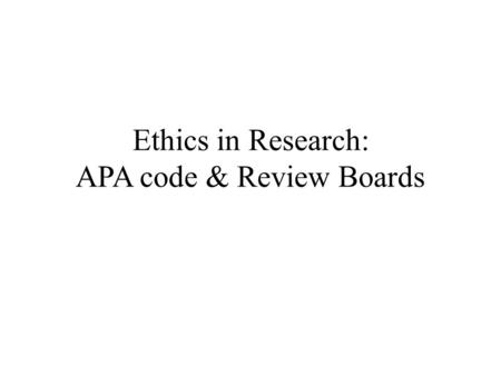 Ethics in Research: APA code & Review Boards. Definition the study of proper action Morality right versus wrong it is the shared responsibility of the.